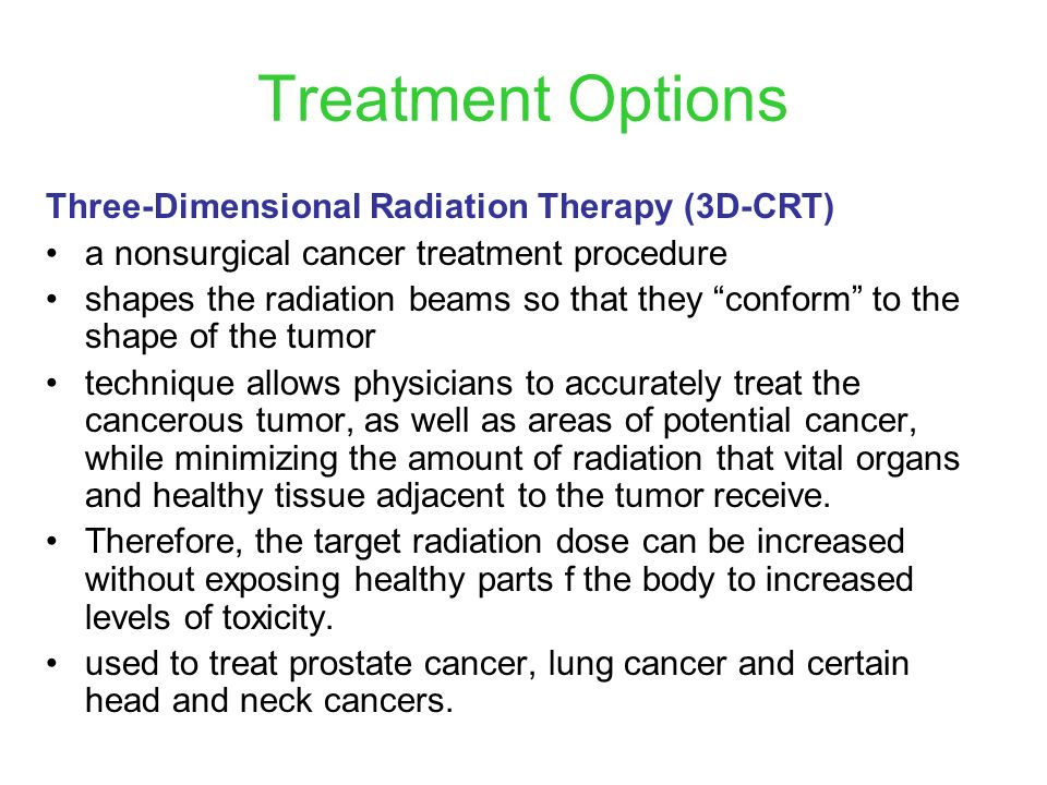 Treatment Options Three-Dimensional Radiation Therapy (3D-CRT) a nonsurgical cancer treatment procedure shapes the radiation beams so that they confor