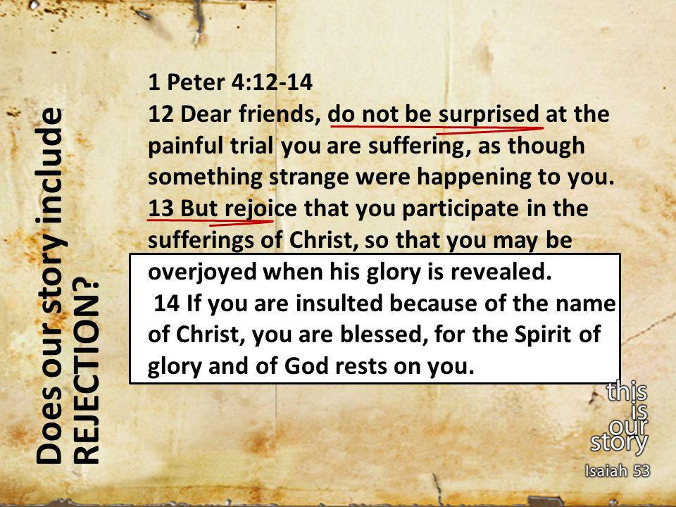 Does our story include REJECTION? 1 Peter 4:12-14 12 Dear friends, do not be surprised at the painful trial you are suffering, as though something str