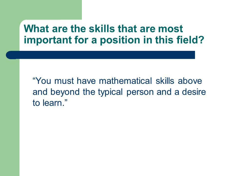 What are the skills that are most important for a position in this field? You must have mathematical skills above and beyond the typical person and a