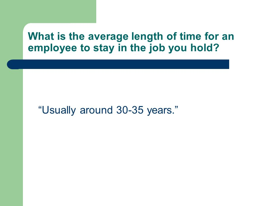 What is the average length of time for an employee to stay in the job you hold? Usually around 30-35 years.