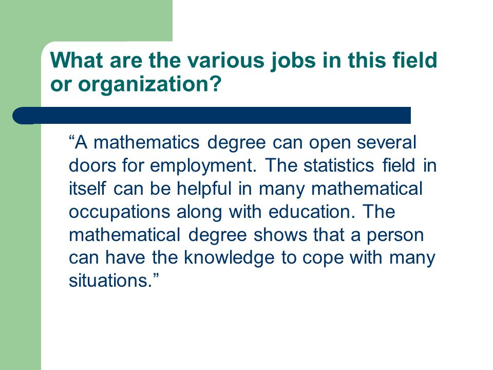 What are the various jobs in this field or organization? A mathematics degree can open several doors for employment. The statistics field in itself ca