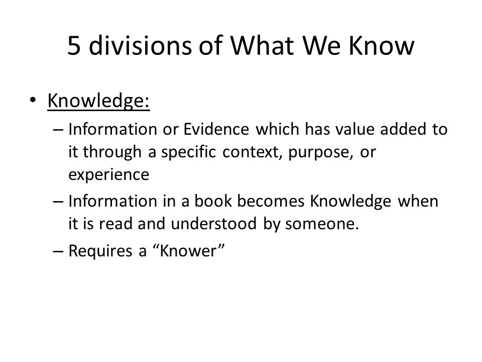 5 divisions of What We Know Knowledge: – Information or Evidence which has value added to it through a specific context, purpose, or experience – Info