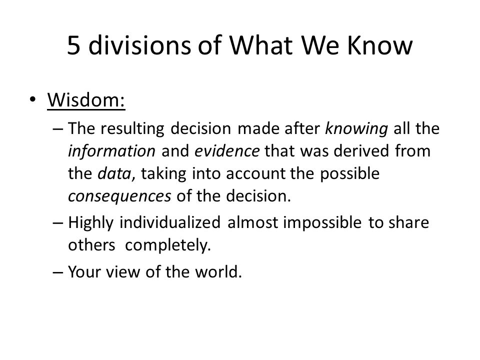 5 divisions of What We Know Wisdom: – The resulting decision made after knowing all the information and evidence that was derived from the data, takin