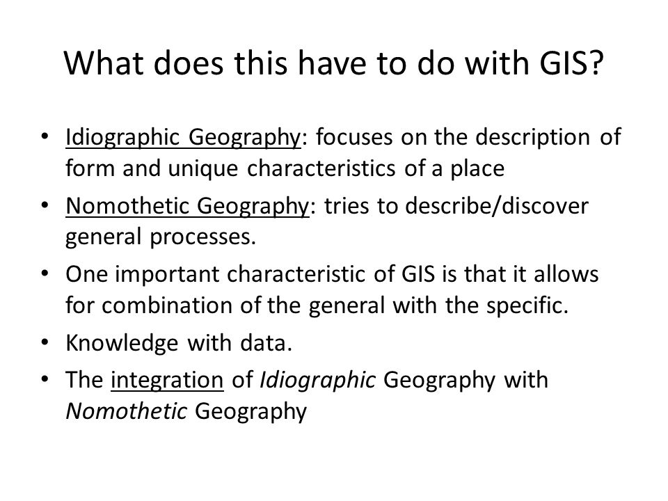 What does this have to do with GIS? Idiographic Geography: focuses on the description of form and unique characteristics of a place Nomothetic Geograp