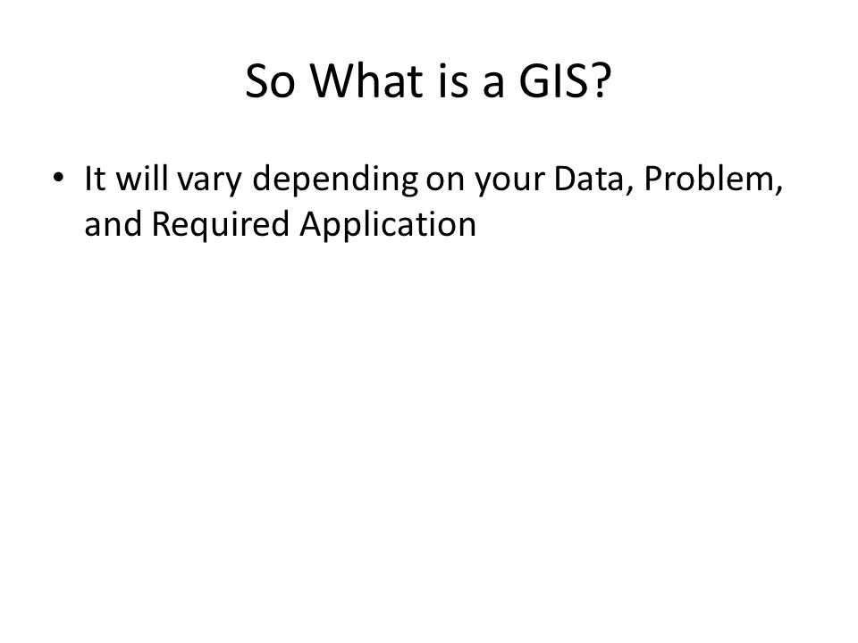 So What is a GIS? It will vary depending on your Data, Problem, and Required Application