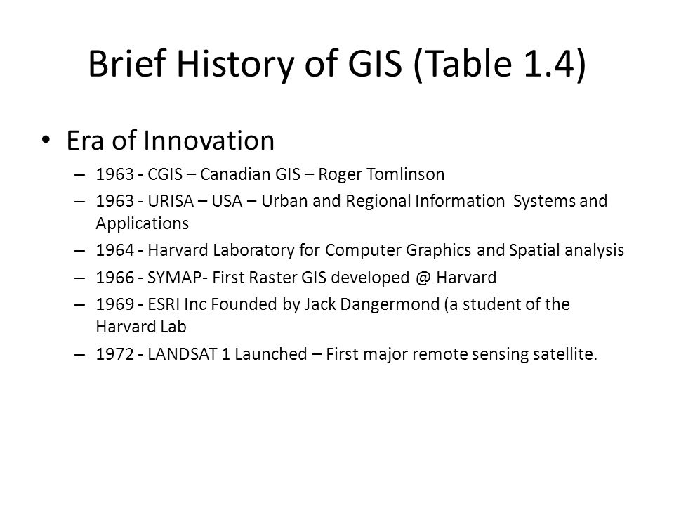 Brief History of GIS (Table 1.4) Era of Innovation – 1963 - CGIS – Canadian GIS – Roger Tomlinson – 1963 - URISA – USA – Urban and Regional Informatio