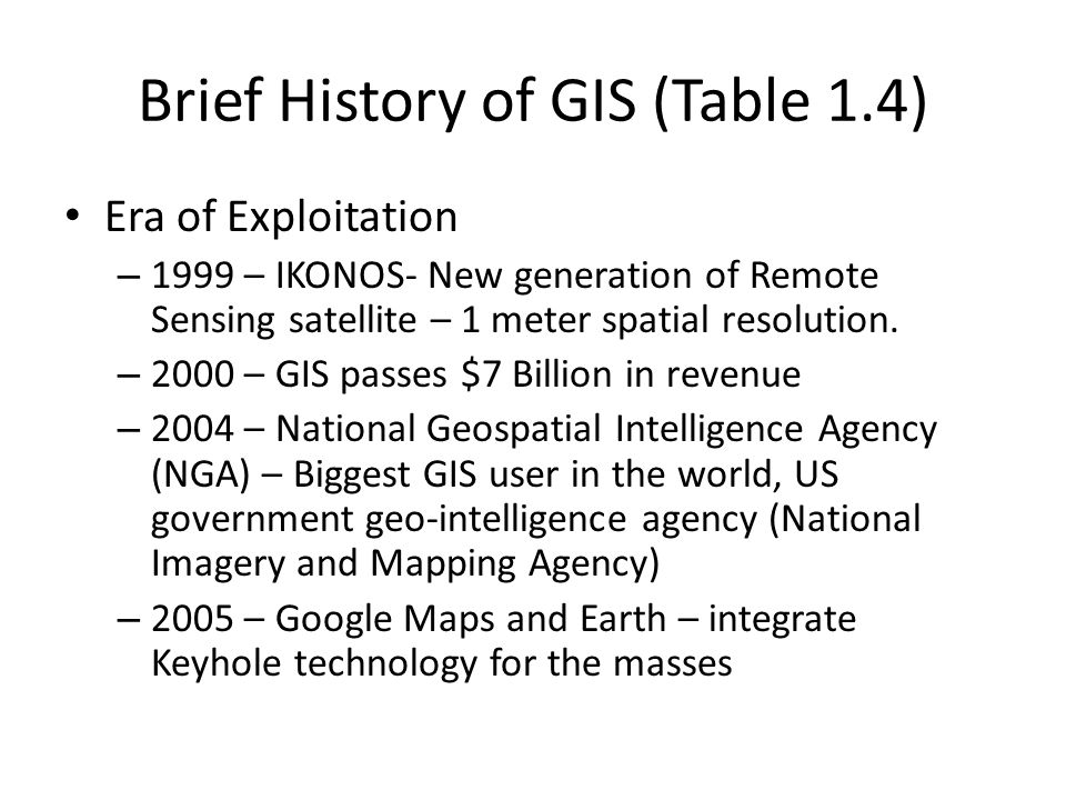 Brief History of GIS (Table 1.4) Era of Exploitation – 1999 – IKONOS- New generation of Remote Sensing satellite – 1 meter spatial resolution. – 2000