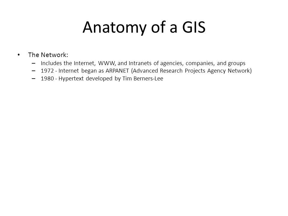Anatomy of a GIS The Network: – Includes the Internet, WWW, and Intranets of agencies, companies, and groups – 1972 - Internet began as ARPANET (Advan