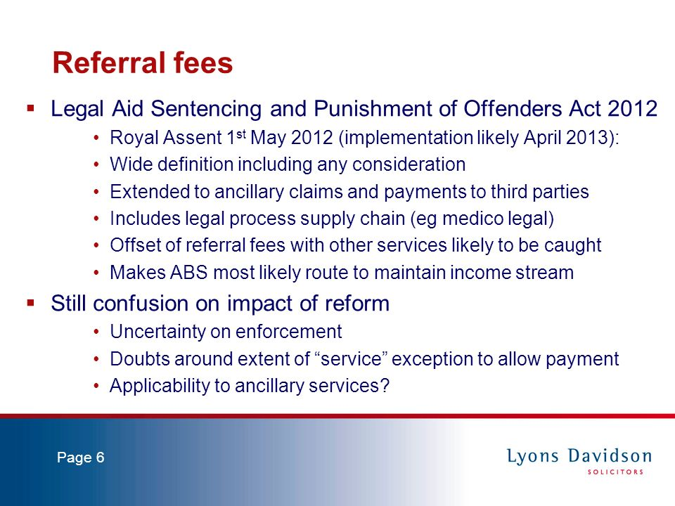 Page 6 Referral fees Legal Aid Sentencing and Punishment of Offenders Act 2012 Royal Assent 1 st May 2012 (implementation likely April 2013): Wide definition including any consideration Extended to ancillary claims and payments to third parties Includes legal process supply chain (eg medico legal) Offset of referral fees with other services likely to be caught Makes ABS most likely route to maintain income stream Still confusion on impact of reform Uncertainty on enforcement Doubts around extent of service exception to allow payment Applicability to ancillary services