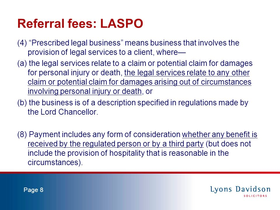Page 8 Referral fees: LASPO (4) Prescribed legal business means business that involves the provision of legal services to a client, where (a) the legal services relate to a claim or potential claim for damages for personal injury or death, the legal services relate to any other claim or potential claim for damages arising out of circumstances involving personal injury or death, or (b) the business is of a description specified in regulations made by the Lord Chancellor.