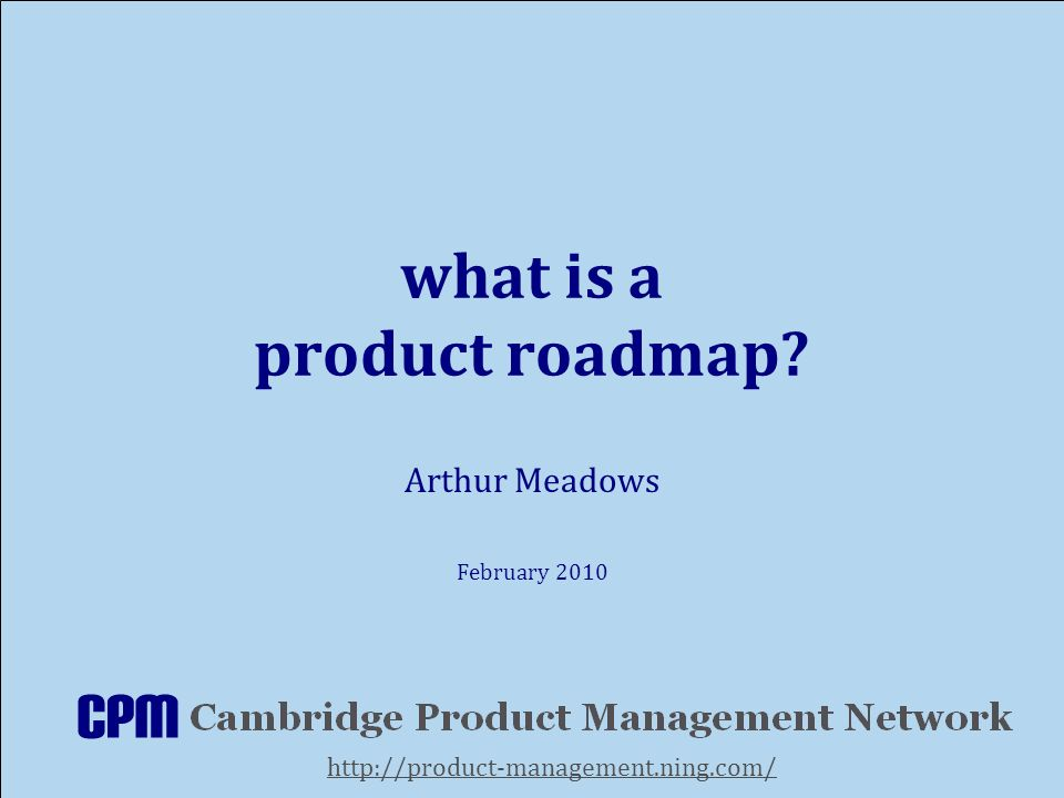 what is a product roadmap Arthur Meadows February 2010 http://product-management.ning.com/