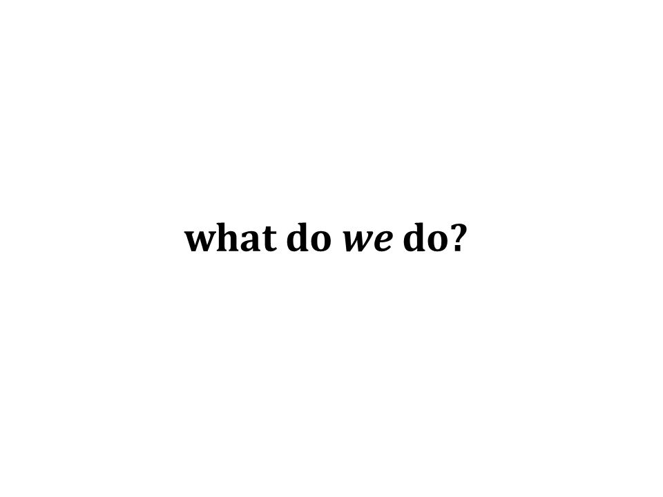 what do we do?