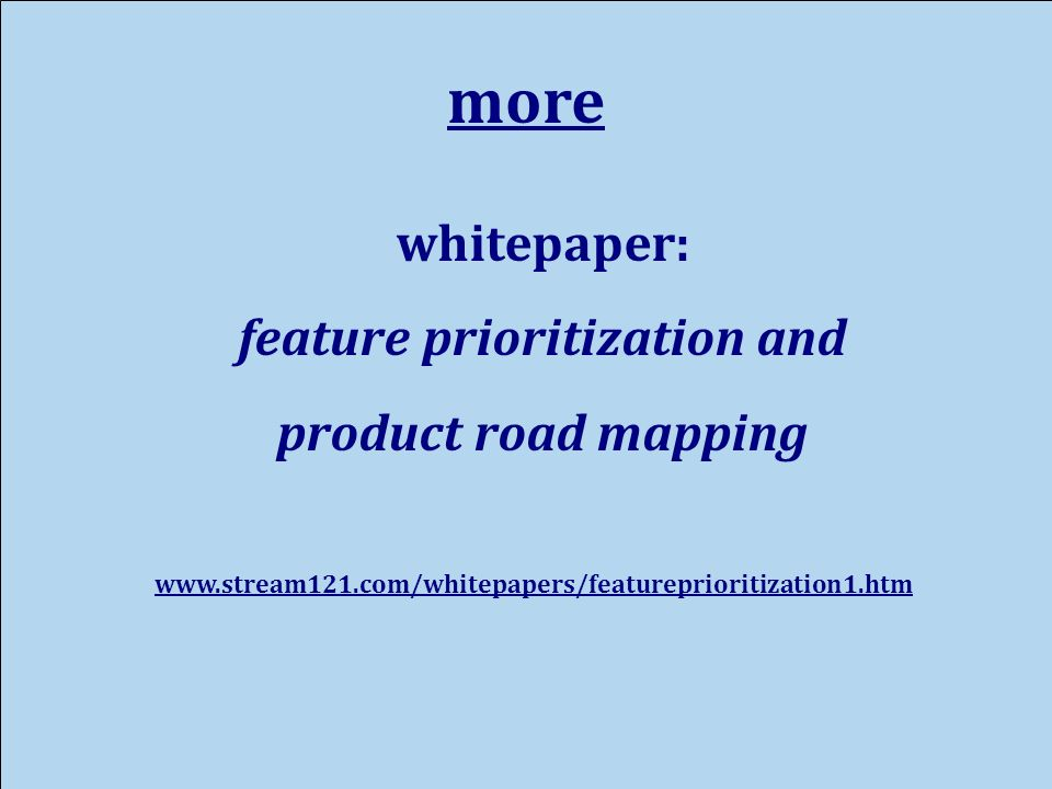 more whitepaper: feature prioritization and product road mapping www.stream121.com/whitepapers/featureprioritization1.htm