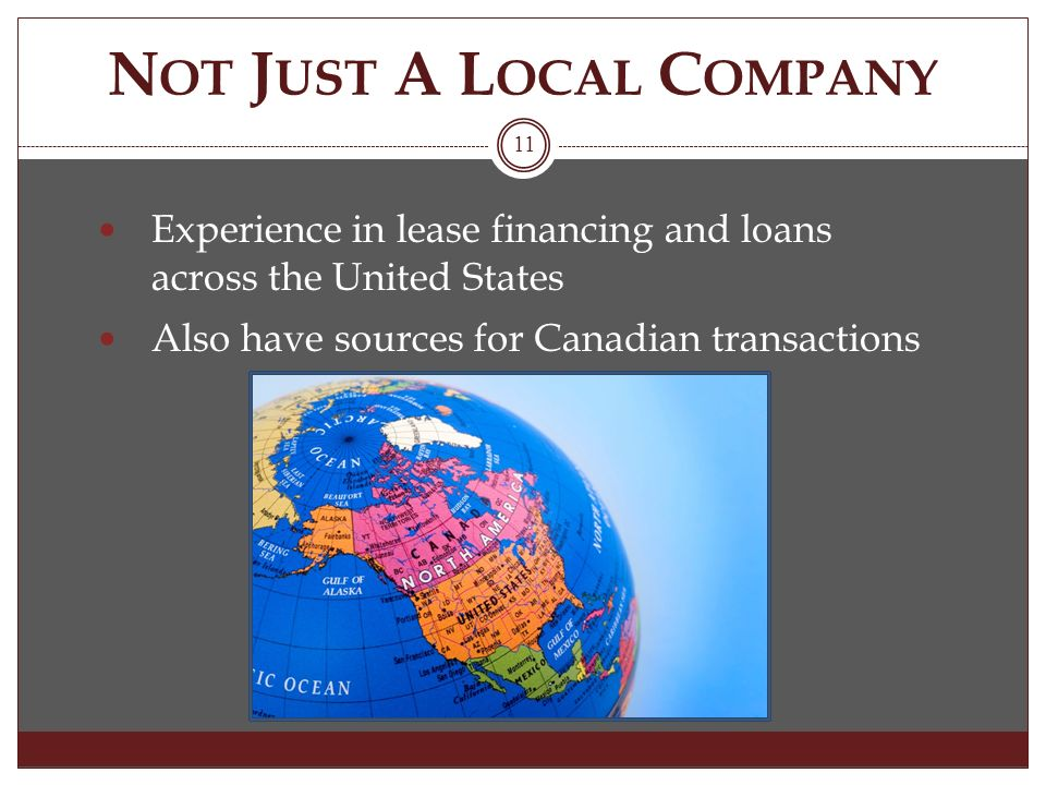 N OT J UST A L OCAL C OMPANY Experience in lease financing and loans across the United States Also have sources for Canadian transactions 11