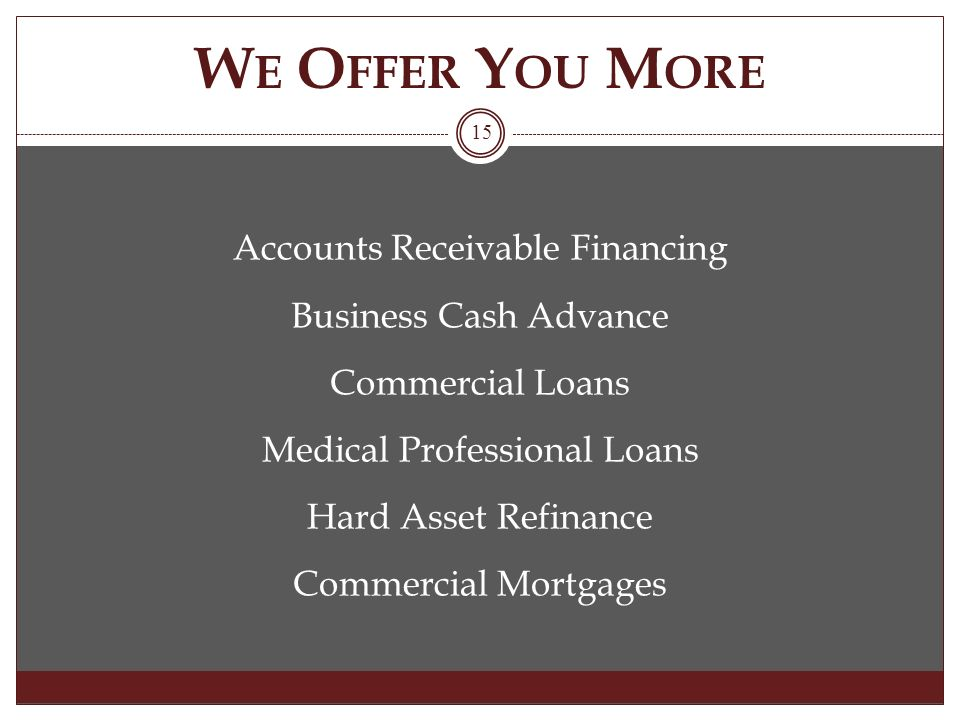 W E O FFER Y OU M ORE Accounts Receivable Financing Business Cash Advance Commercial Loans Medical Professional Loans Hard Asset Refinance Commercial Mortgages 15