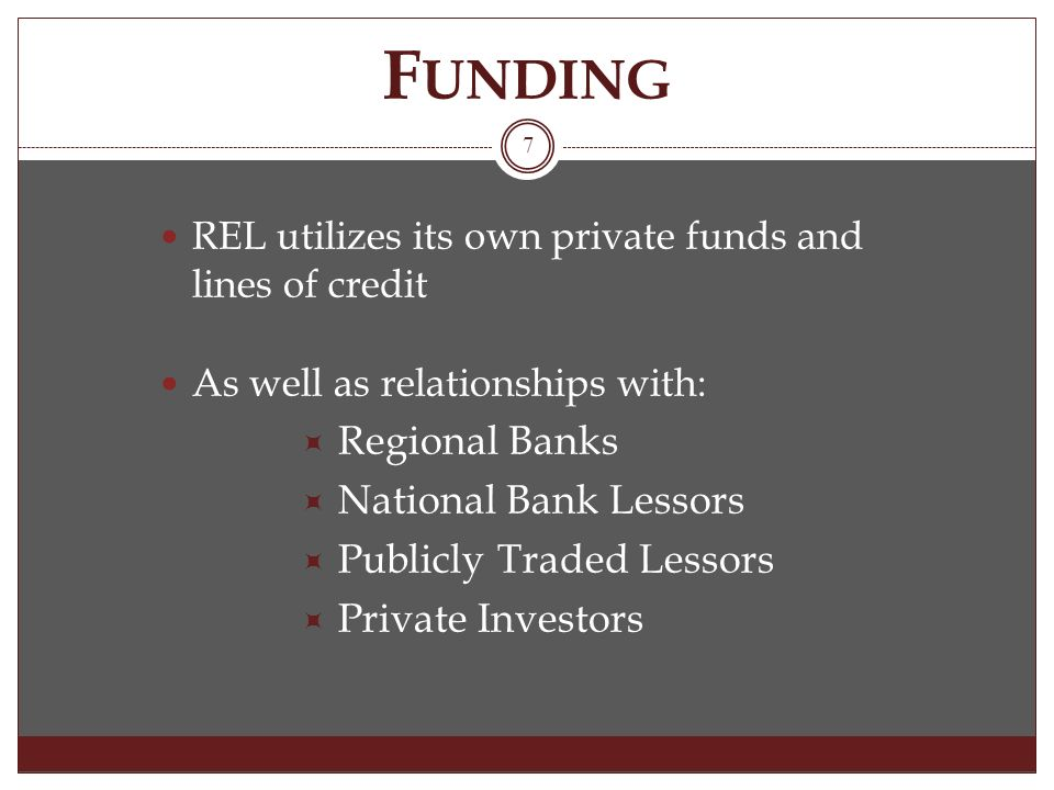 F UNDING REL utilizes its own private funds and lines of credit As well as relationships with: Regional Banks National Bank Lessors Publicly Traded Lessors Private Investors 7