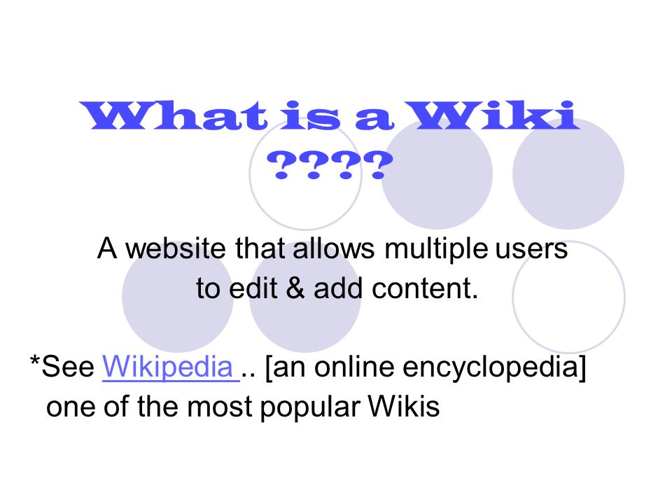 What is a Wiki . A website that allows multiple users to edit & add content.