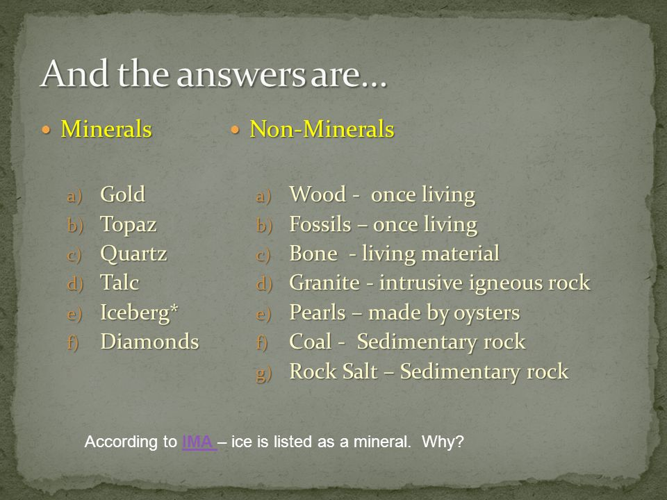 Minerals Minerals a) Gold b) Topaz c) Quartz d) Talc e) Iceberg* f) Diamonds Non-Minerals Non-Minerals a) Wood - once living b) Fossils – once living c) Bone - living material d) Granite - intrusive igneous rock e) Pearls – made by oysters f) Coal - Sedimentary rock g) Rock Salt – Sedimentary rock According to IMA – ice is listed as a mineral.