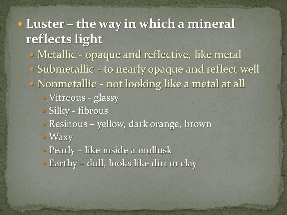 Luster – the way in which a mineral reflects light Luster – the way in which a mineral reflects light Metallic - opaque and reflective, like metal Met