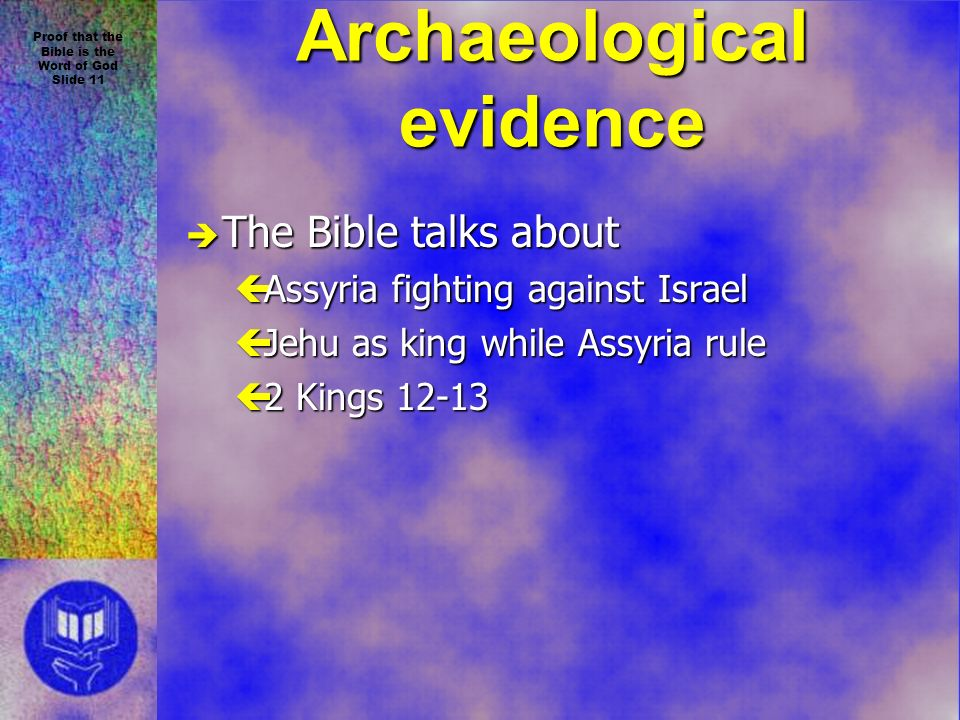 Proof that the Bible is the Word of God Slide 11 Archaeological evidence è The Bible talks about çAssyria fighting against Israel çJehu as king while Assyria rule ç2 Kings 12-13