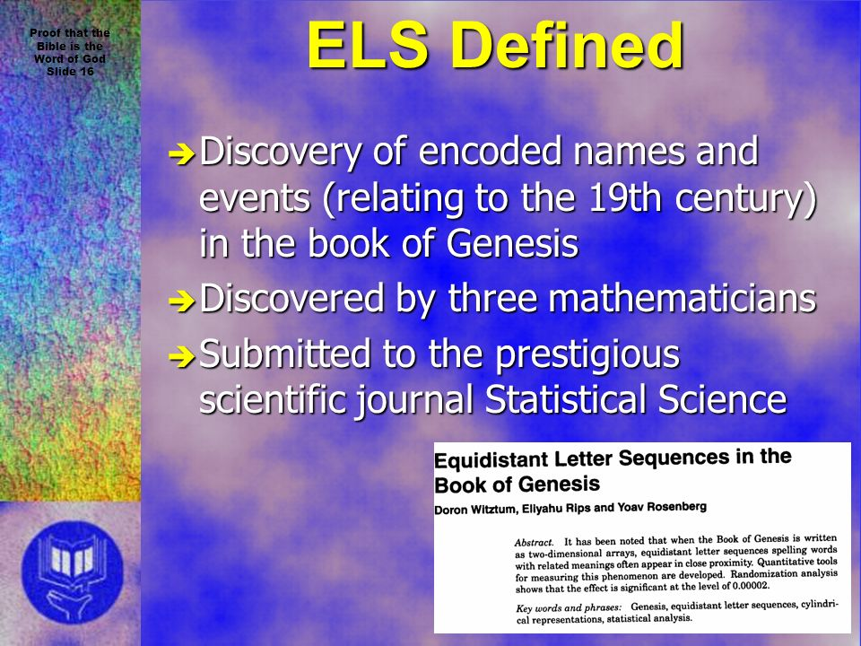 Proof that the Bible is the Word of God Slide 16 ELS Defined è Discovery of encoded names and events (relating to the 19th century) in the book of Genesis è Discovered by three mathematicians è Submitted to the prestigious scientific journal Statistical Science