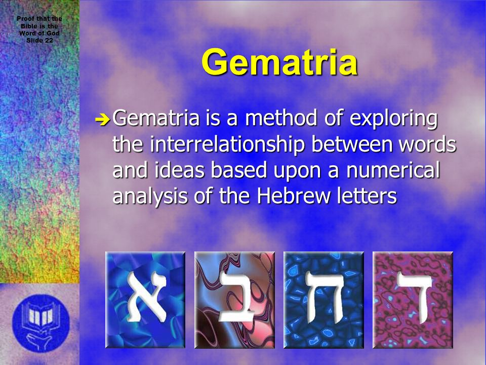 Proof that the Bible is the Word of God Slide 22 Gematria è Gematria is a method of exploring the interrelationship between words and ideas based upon a numerical analysis of the Hebrew letters