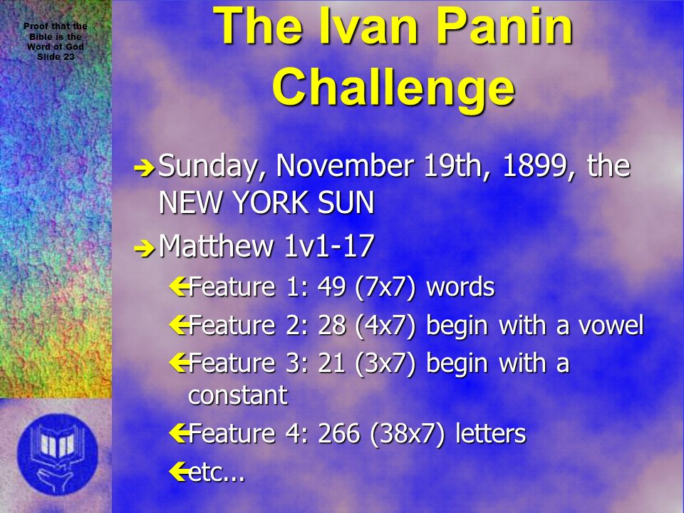 Proof that the Bible is the Word of God Slide 23 The Ivan Panin Challenge è Sunday, November 19th, 1899, the NEW YORK SUN è Matthew 1v1-17 çFeature 1: 49 (7x7) words çFeature 2: 28 (4x7) begin with a vowel çFeature 3: 21 (3x7) begin with a constant çFeature 4: 266 (38x7) letters çetc...
