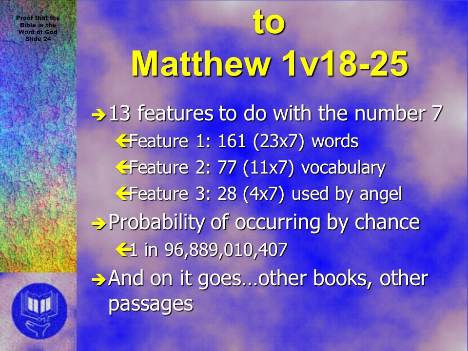 Proof that the Bible is the Word of God Slide 24 Numeric Test applied to Matthew 1v18-25 è 13 features to do with the number 7 çFeature 1: 161 (23x7) words çFeature 2: 77 (11x7) vocabulary çFeature 3: 28 (4x7) used by angel è Probability of occurring by chance ç1 in 96,889,010,407 è And on it goes…other books, other passages