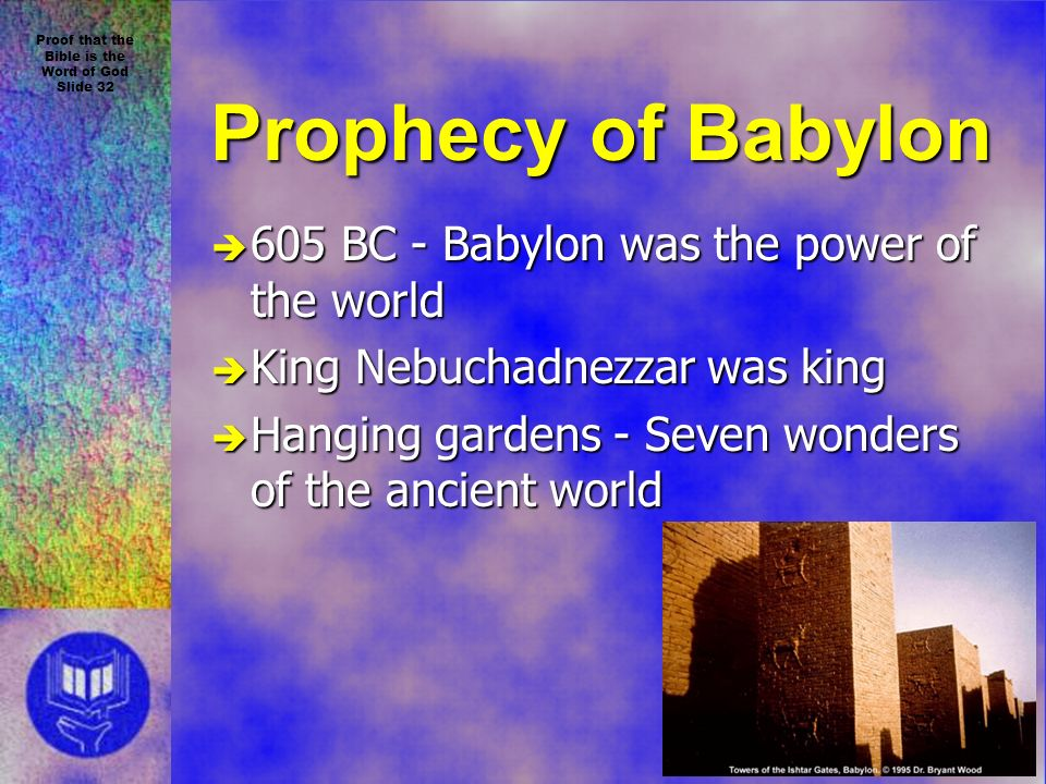 Proof that the Bible is the Word of God Slide 32 Prophecy of Babylon è 605 BC - Babylon was the power of the world è King Nebuchadnezzar was king è Hanging gardens - Seven wonders of the ancient world