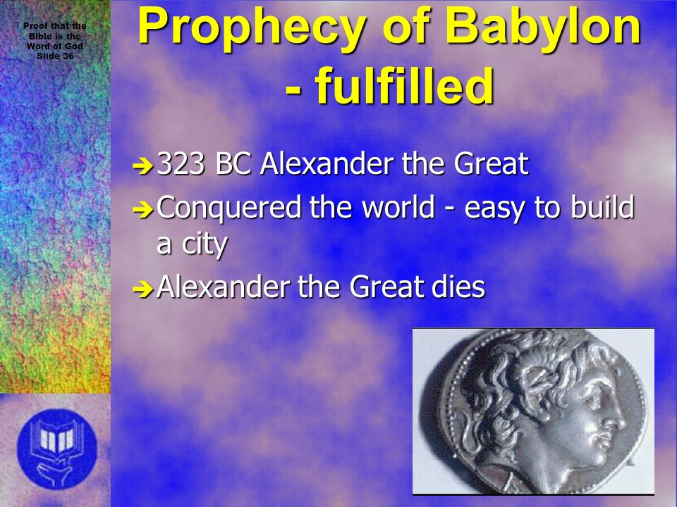 Proof that the Bible is the Word of God Slide 36 Prophecy of Babylon - fulfilled è 323 BC Alexander the Great è Conquered the world - easy to build a city è Alexander the Great dies