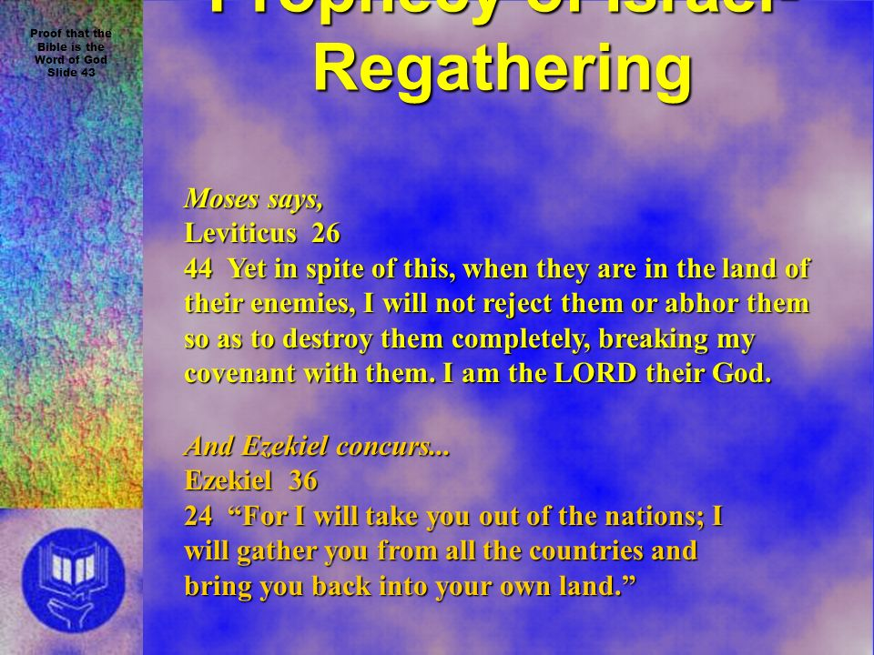 Proof that the Bible is the Word of God Slide 43 Prophecy of Israel- Regathering Moses says, Leviticus 26 44 Yet in spite of this, when they are in the land of their enemies, I will not reject them or abhor them so as to destroy them completely, breaking my covenant with them.