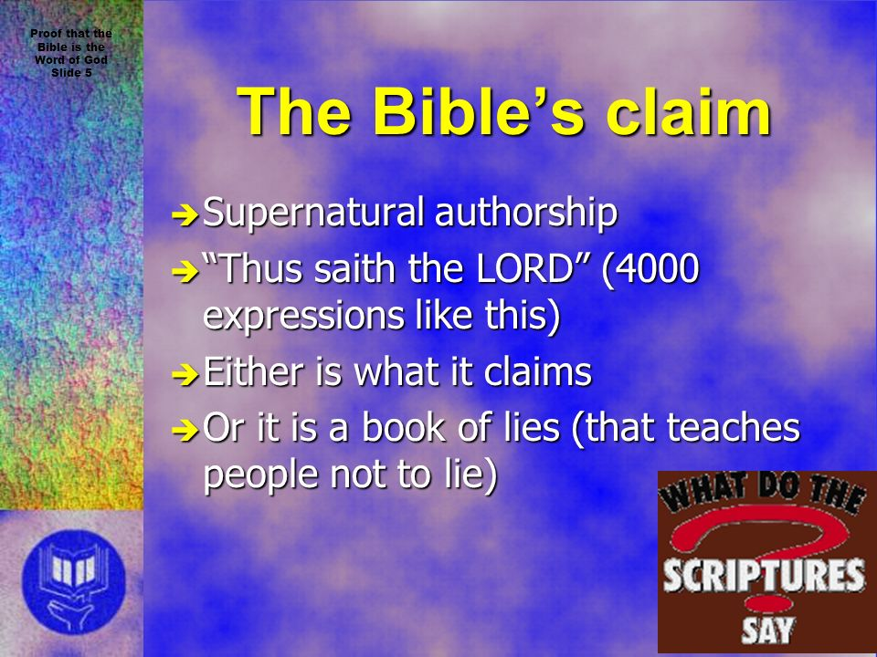 Proof that the Bible is the Word of God Slide 5 The Bibles claim è Supernatural authorship è Thus saith the LORD (4000 expressions like this) è Either is what it claims è Or it is a book of lies (that teaches people not to lie)