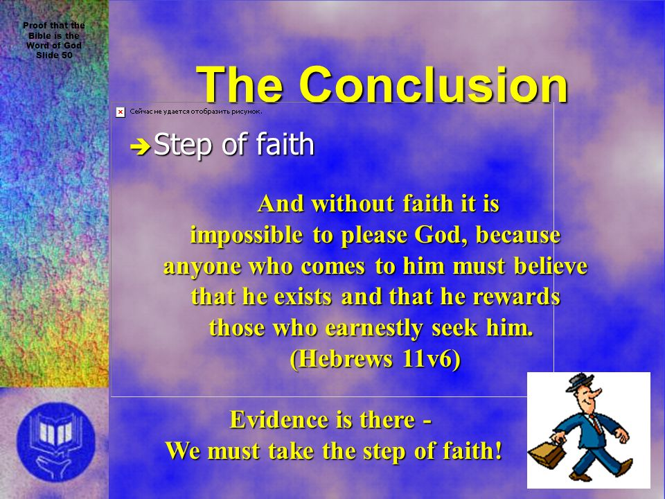Proof that the Bible is the Word of God Slide 50 The Conclusion è Step of faith And without faith it is And without faith it is impossible to please God, because anyone who comes to him must believe that he exists and that he rewards those who earnestly seek him.