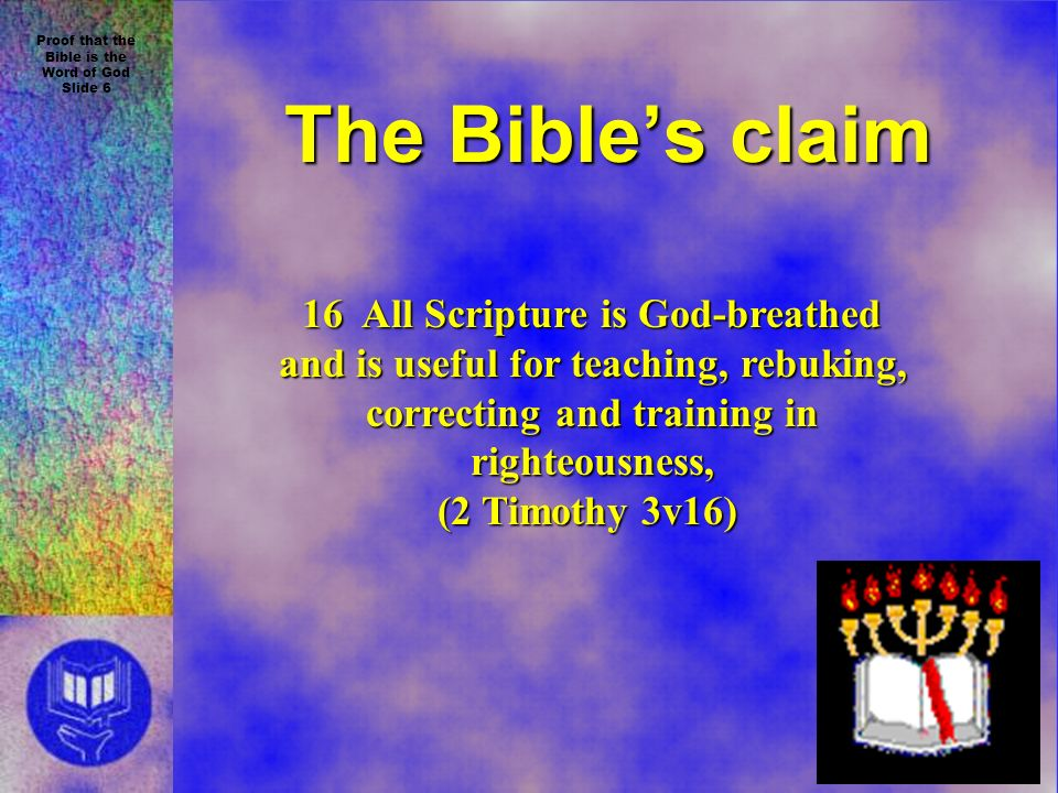 Proof that the Bible is the Word of God Slide 6 The Bibles claim 16 All Scripture is God-breathed and is useful for teaching, rebuking, and is useful for teaching, rebuking, correcting and training in correcting and training in righteousness, righteousness, (2 Timothy 3v16)