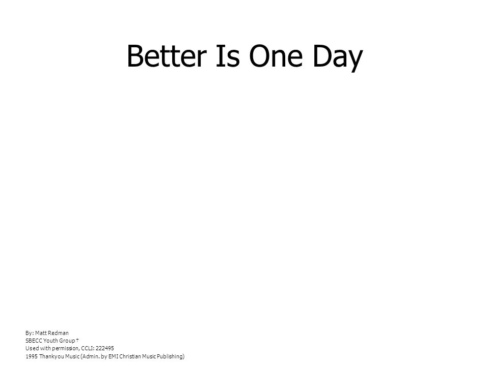Better Is One Day By: Matt Redman SBECC Youth Group Used with permission, CCLI: 222495 1995 Thankyou Music (Admin.