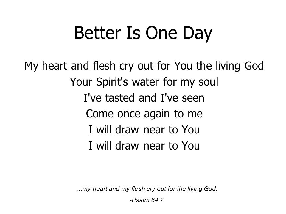 Better Is One Day My heart and flesh cry out for You the living God Your Spirit's water for my soul I've tasted and I've seen Come once again to me I
