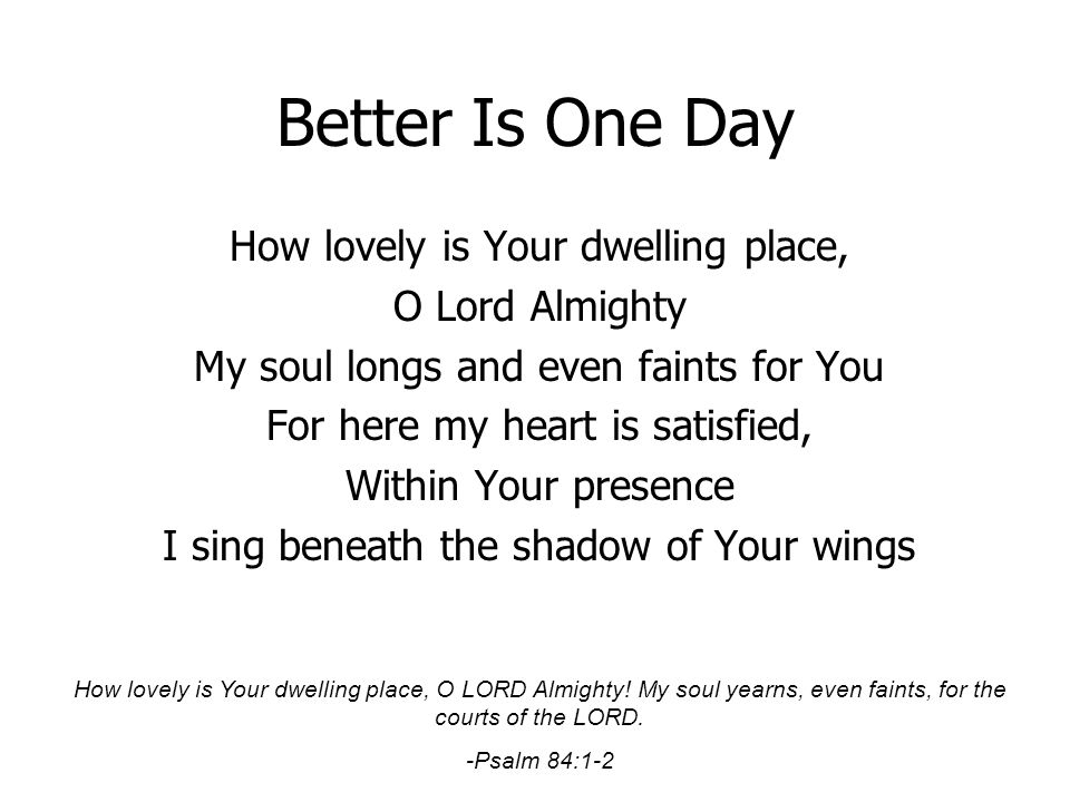 Better Is One Day How lovely is Your dwelling place, O Lord Almighty My soul longs and even faints for You For here my heart is satisfied, Within Your
