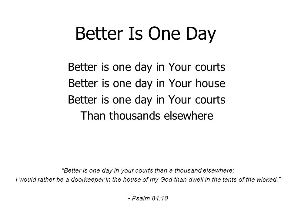 Better Is One Day Better is one day in Your courts Better is one day in Your house Better is one day in Your courts Than thousands elsewhere Better is one day in your courts than a thousand elsewhere; I would rather be a doorkeeper in the house of my God than dwell in the tents of the wicked.