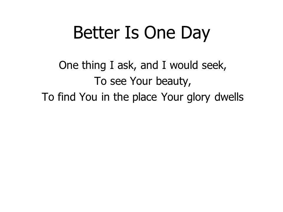 Better Is One Day One thing I ask, and I would seek, To see Your beauty, To find You in the place Your glory dwells