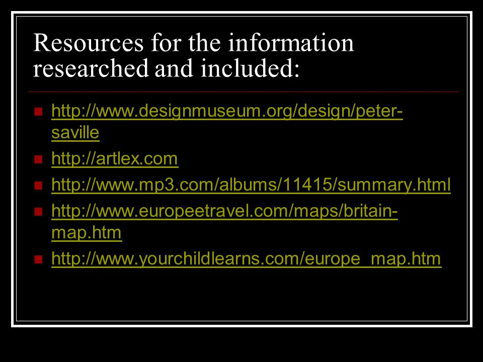Resources for the information researched and included: http://www.designmuseum.org/design/peter- saville http://www.designmuseum.org/design/peter- saville http://artlex.com http://www.mp3.com/albums/11415/summary.html http://www.europeetravel.com/maps/britain- map.htm http://www.europeetravel.com/maps/britain- map.htm http://www.yourchildlearns.com/europe_map.htm