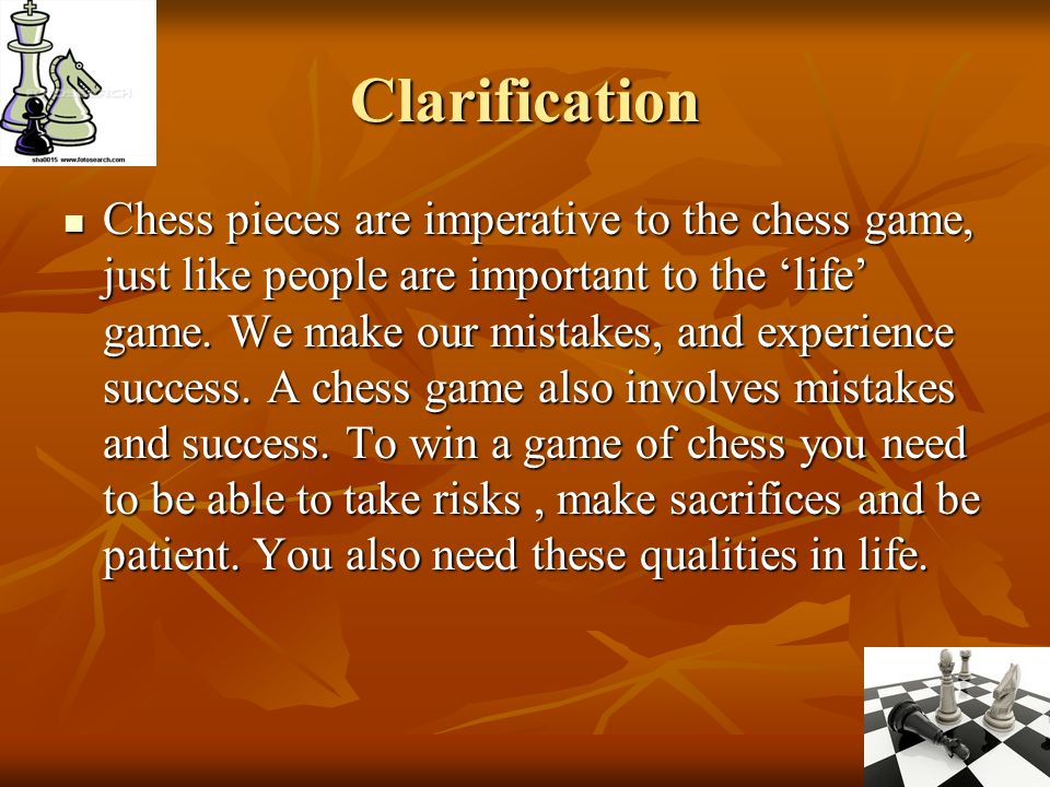Clarification Chess pieces are imperative to the chess game, just like people are important to the life game. We make our mistakes, and experience suc