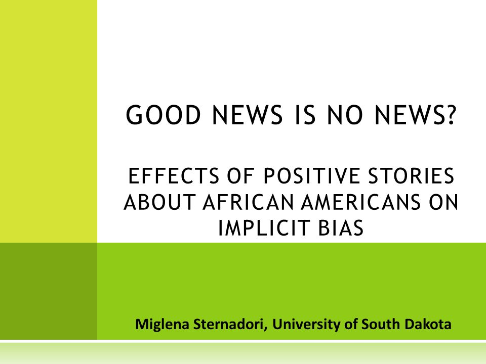 Miglena Sternadori, University of South Dakota GOOD NEWS IS NO NEWS? EFFECTS OF POSITIVE STORIES ABOUT AFRICAN AMERICANS ON IMPLICIT BIAS