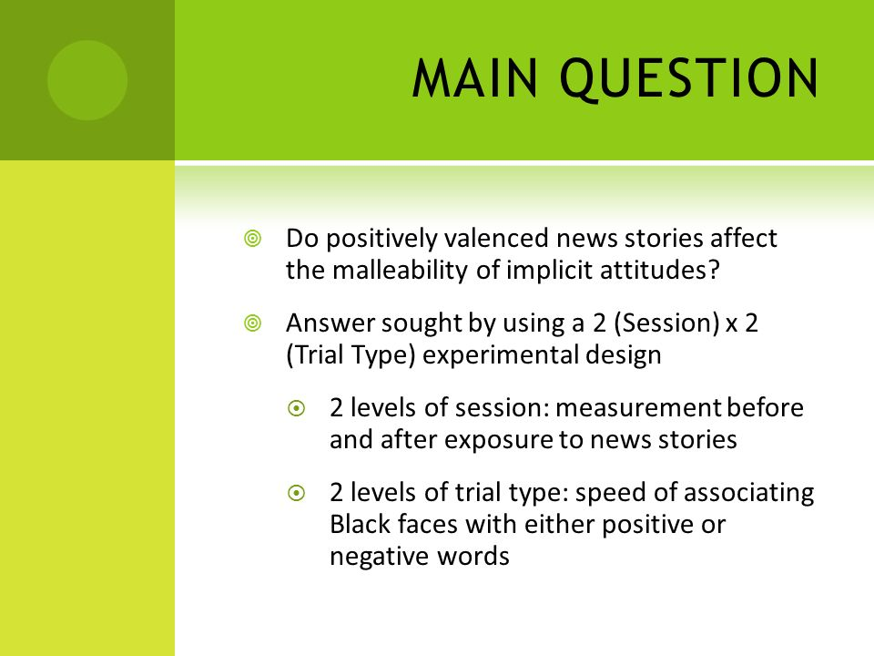 MAIN QUESTION Do positively valenced news stories affect the malleability of implicit attitudes? Answer sought by using a 2 (Session) x 2 (Trial Type)
