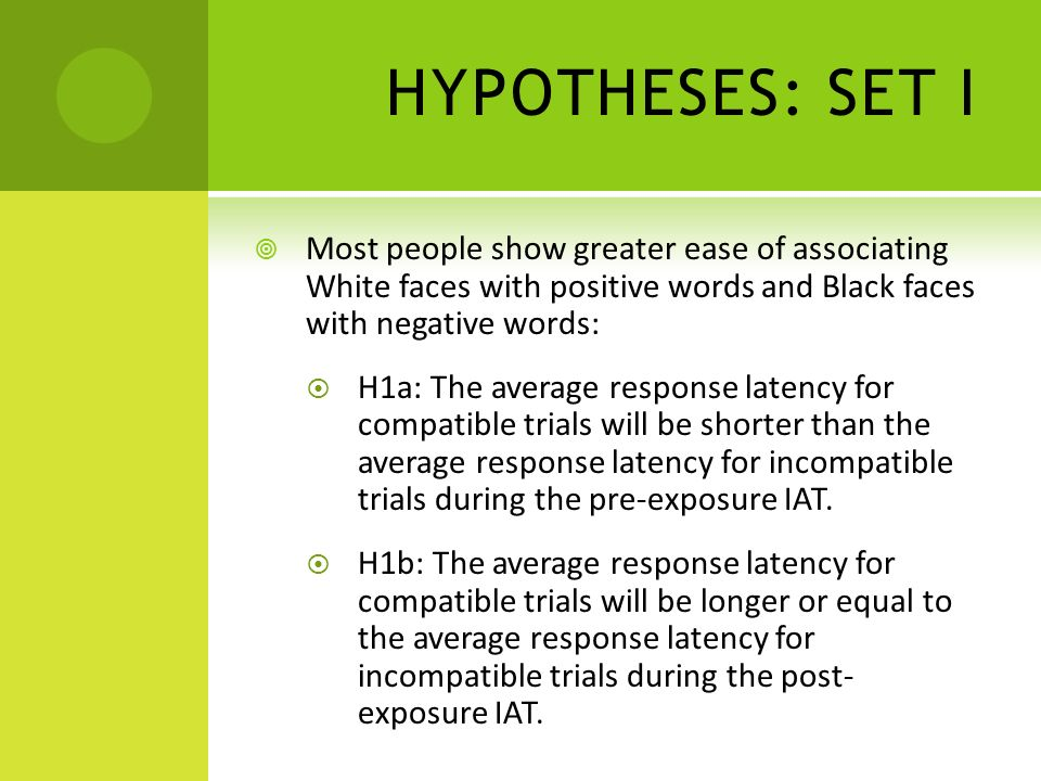HYPOTHESES: SET II After participants read the positive stories, it should become easier to associate Black faces with positive words and less easy to associate with negative words: H2a: The average response latency on incompatible trials during post-exposure IAT will be shorter than the average response latency on incompatible trials during pre- exposure IAT.