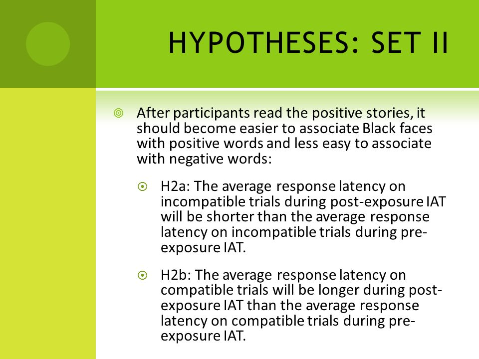 HYPOTHESES: SET III Test-repetition effects expected Bias reduction would be more evident in narrowed gap between latency of associating Blacks with positive words and associating Blacks with negative words: H3: There will be an interaction between session and trial type, such that the subtraction of the average response latency on compatible trails from the average response latency on incompatible trials in pre-exposure IAT will yield a result greater than the subtraction of the average response latency on compatible trials from the average response latency on incompatible trials in post-exposure IAT.