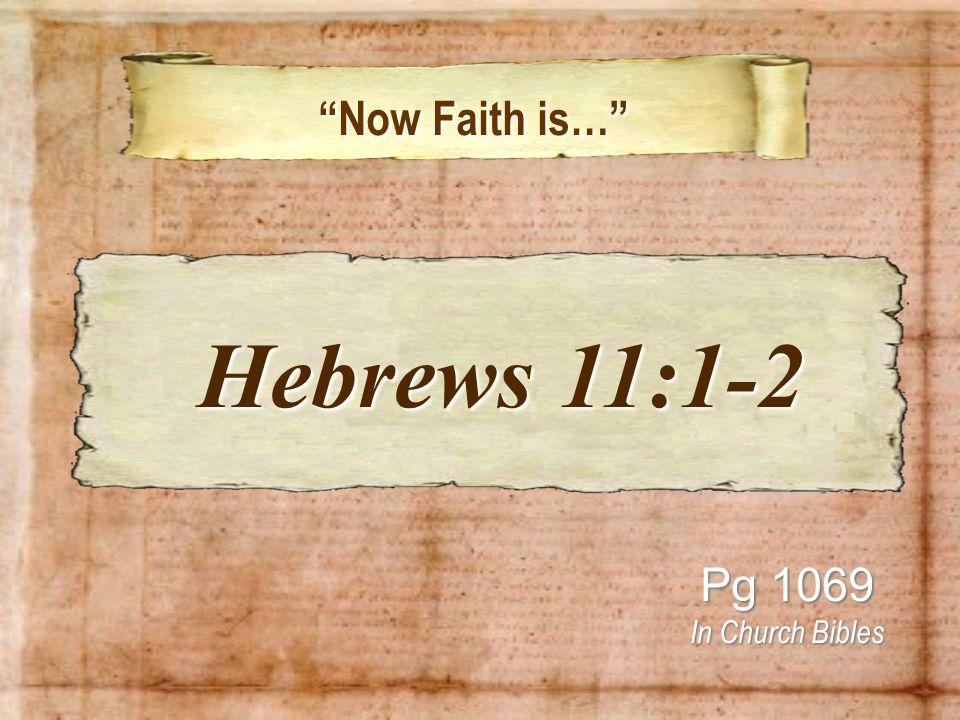Now Faith is… Now Faith is… Pg 1069 In Church Bibles Hebrews 11:1-2 Hebrews 11:1-2