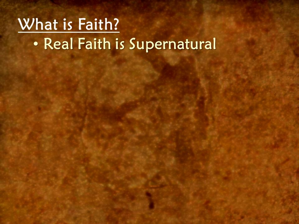 What is Faith Real Faith is Supernatural Real Faith is Supernatural