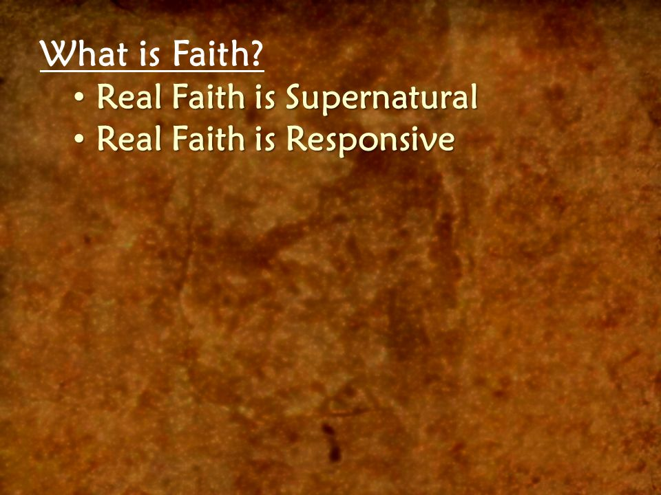 What is Faith? Real Faith is Supernatural Real Faith is Supernatural Real Faith is Responsive Real Faith is Responsive