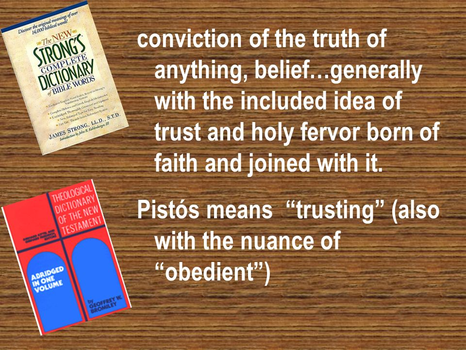 conviction of the truth of anything, belief…generally with the included idea of trust and holy fervor born of faith and joined with it. Pistós means t