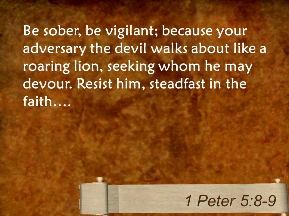 Be sober, be vigilant; because your adversary the devil walks about like a roaring lion, seeking whom he may devour.